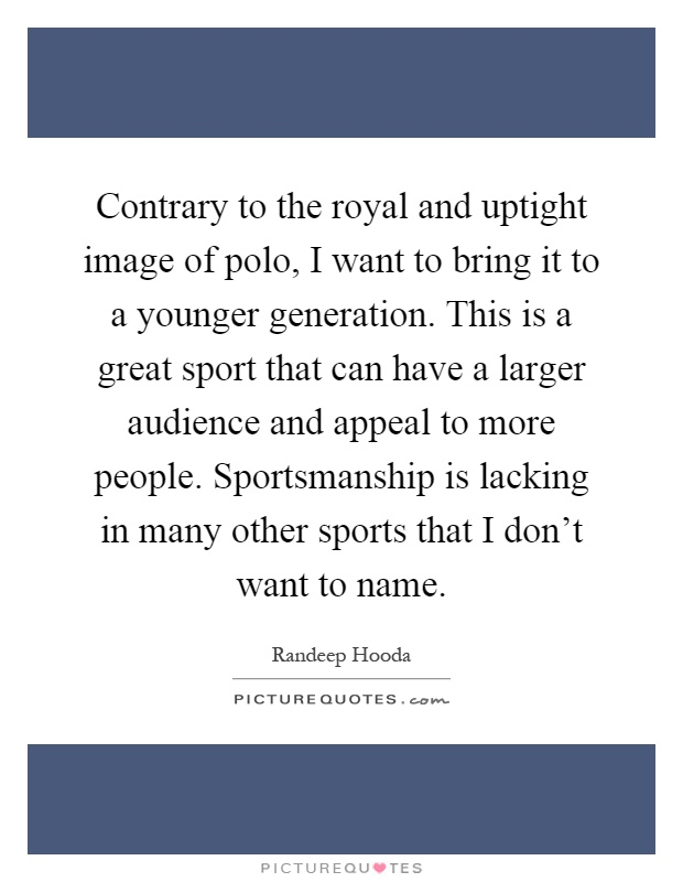 Contrary to the royal and uptight image of polo, I want to bring it to a younger generation. This is a great sport that can have a larger audience and appeal to more people. Sportsmanship is lacking in many other sports that I don't want to name Picture Quote #1