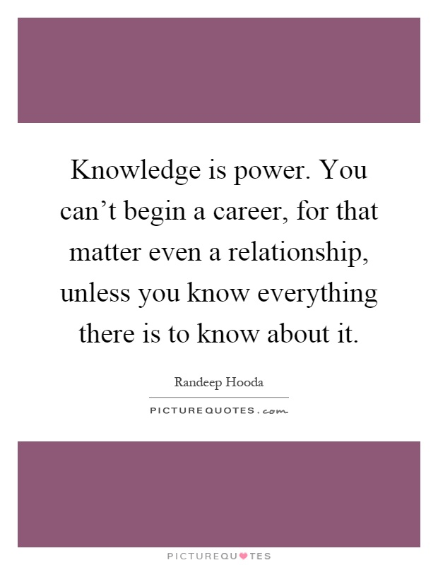 Knowledge is power. You can't begin a career, for that matter even a relationship, unless you know everything there is to know about it Picture Quote #1