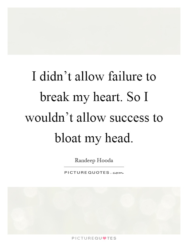 I didn't allow failure to break my heart. So I wouldn't allow success to bloat my head Picture Quote #1