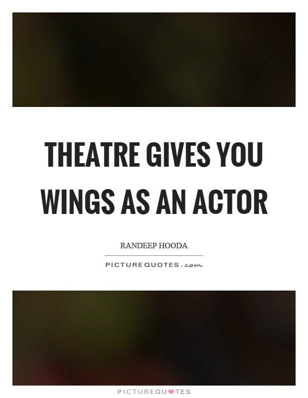Theatre gives you wings as an actor Picture Quote #1