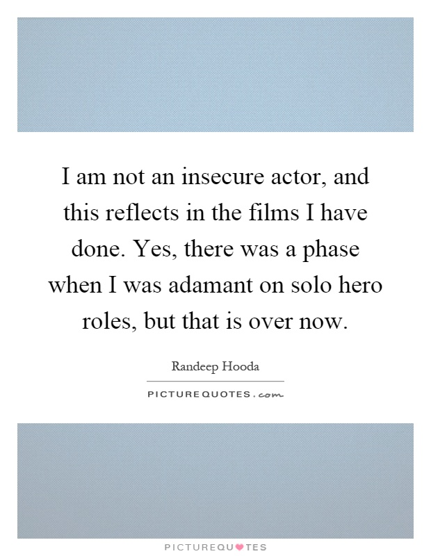 I am not an insecure actor, and this reflects in the films I have done. Yes, there was a phase when I was adamant on solo hero roles, but that is over now Picture Quote #1
