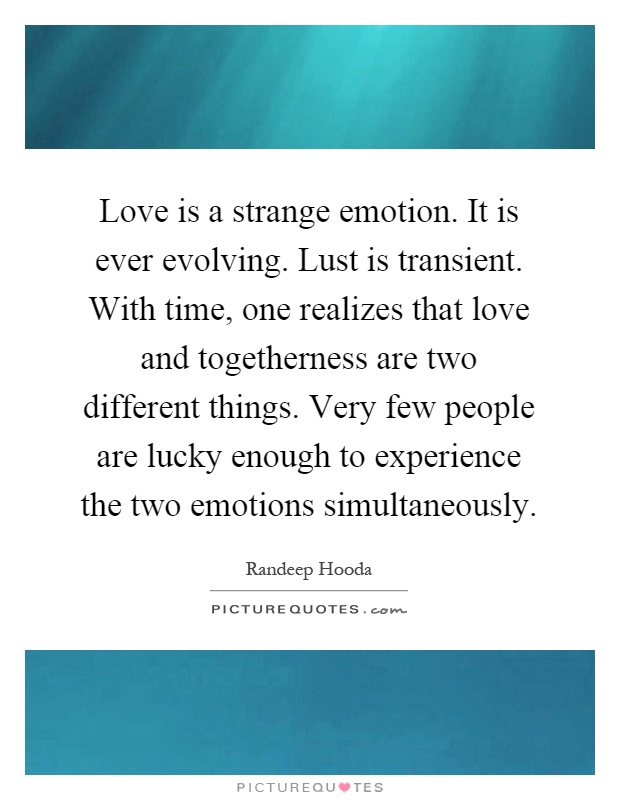 Love is a strange emotion. It is ever evolving. Lust is transient. With time, one realizes that love and togetherness are two different things. Very few people are lucky enough to experience the two emotions simultaneously Picture Quote #1