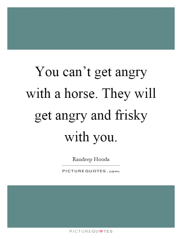 You can't get angry with a horse. They will get angry and frisky with you Picture Quote #1