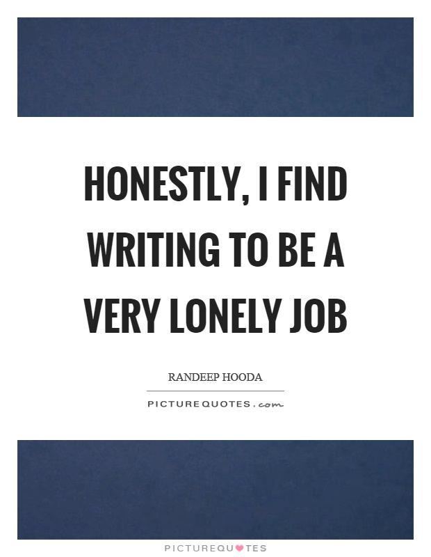 Honestly, I find writing to be a very lonely job Picture Quote #1