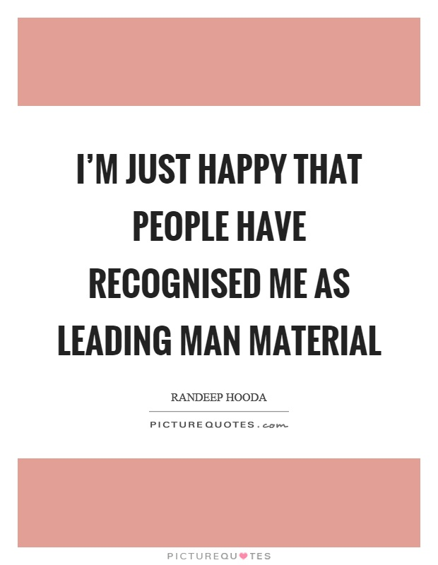 I'm just happy that people have recognised me as leading man material Picture Quote #1