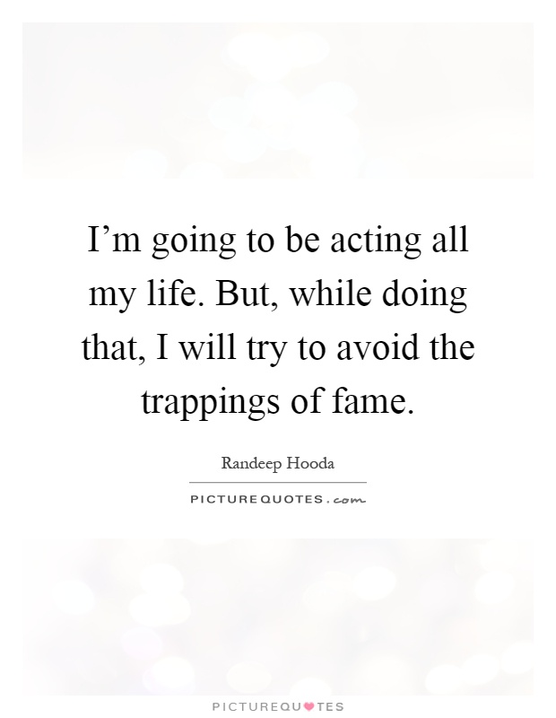 I'm going to be acting all my life. But, while doing that, I will try to avoid the trappings of fame Picture Quote #1