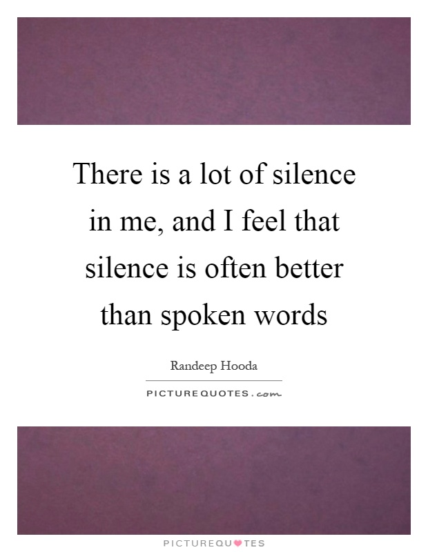 There is a lot of silence in me, and I feel that silence is often better than spoken words Picture Quote #1