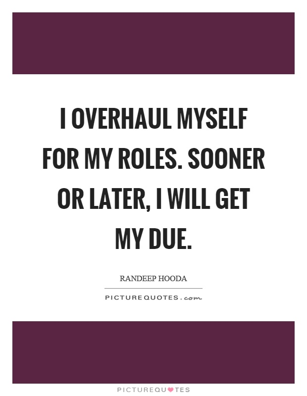 I overhaul myself for my roles. Sooner or later, I will get my due Picture Quote #1
