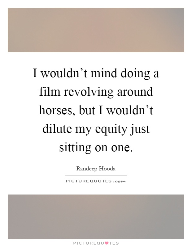 I wouldn't mind doing a film revolving around horses, but I wouldn't dilute my equity just sitting on one Picture Quote #1