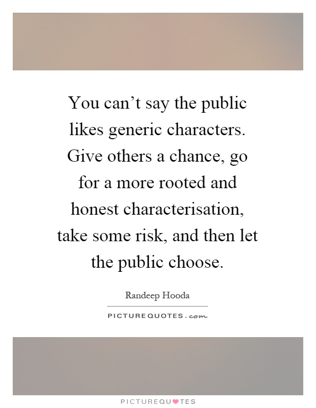 You can't say the public likes generic characters. Give others a chance, go for a more rooted and honest characterisation, take some risk, and then let the public choose Picture Quote #1