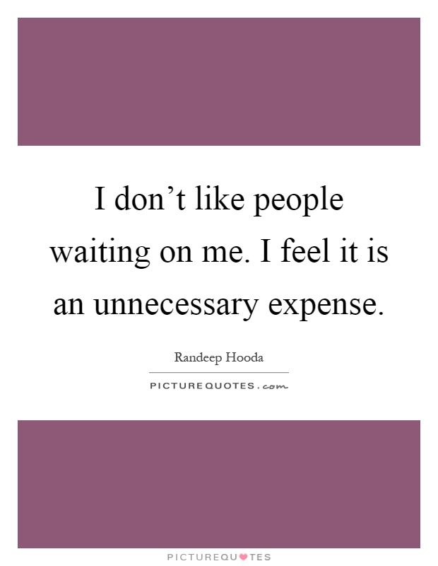 I don't like people waiting on me. I feel it is an unnecessary expense Picture Quote #1