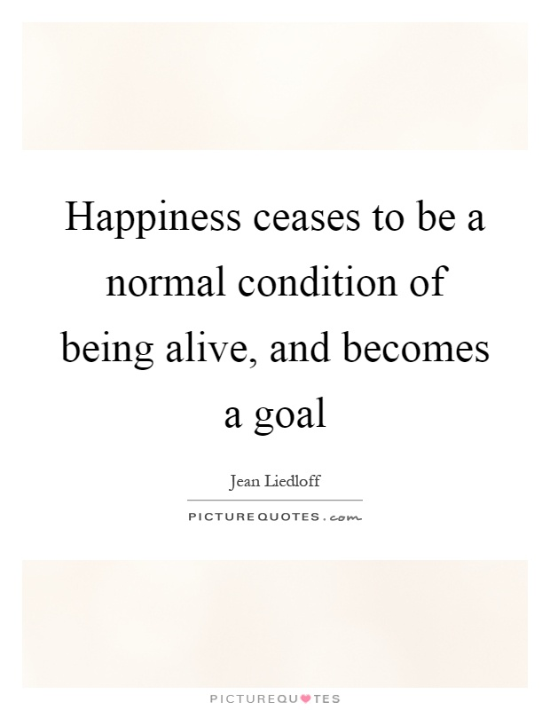 Happiness ceases to be a normal condition of being alive, and becomes a goal Picture Quote #1