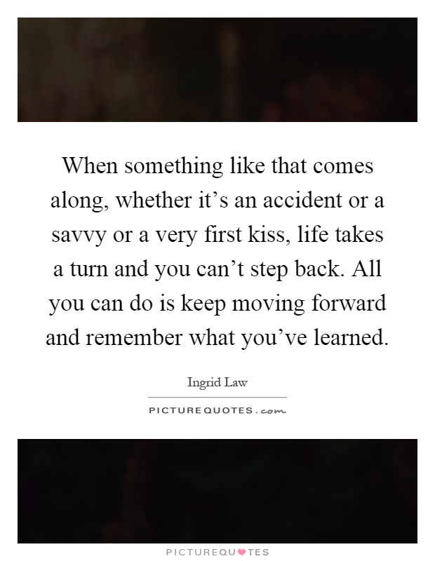 When something like that comes along, whether it's an accident or a savvy or a very first kiss, life takes a turn and you can't step back. All you can do is keep moving forward and remember what you've learned Picture Quote #1
