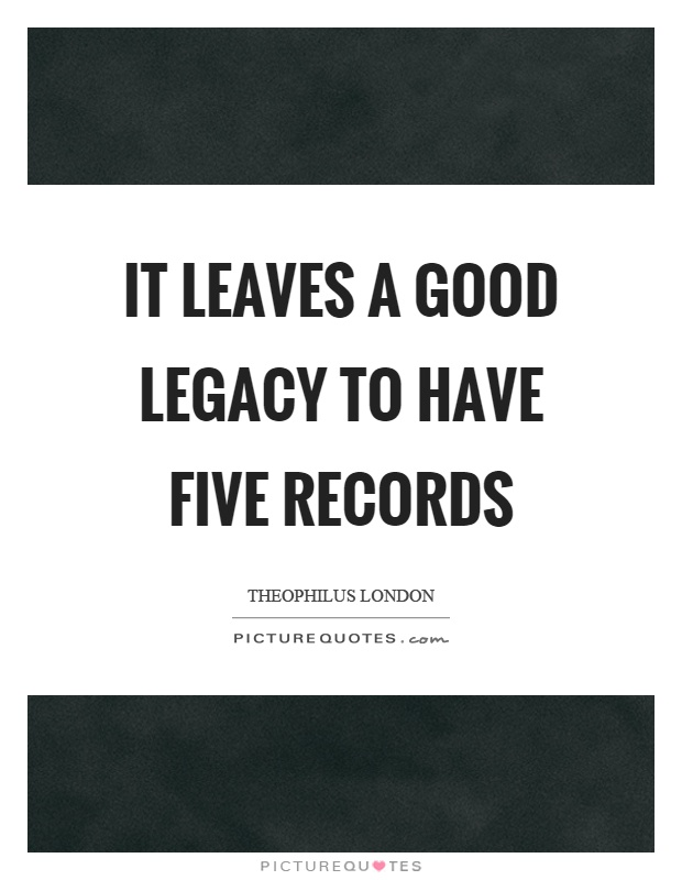 It leaves a good legacy to have five records Picture Quote #1