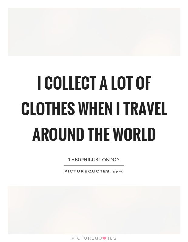 I collect a lot of clothes when I travel around the world Picture Quote #1