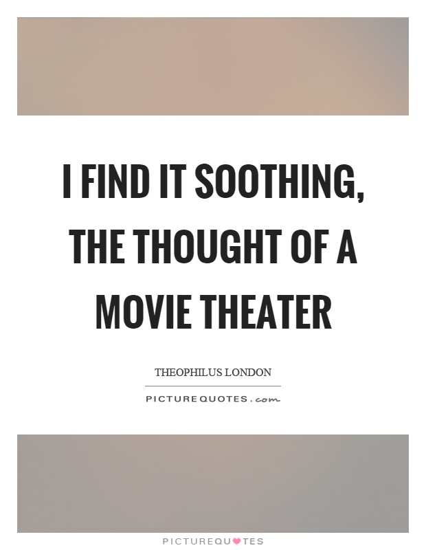 I find it soothing, the thought of a movie theater Picture Quote #1