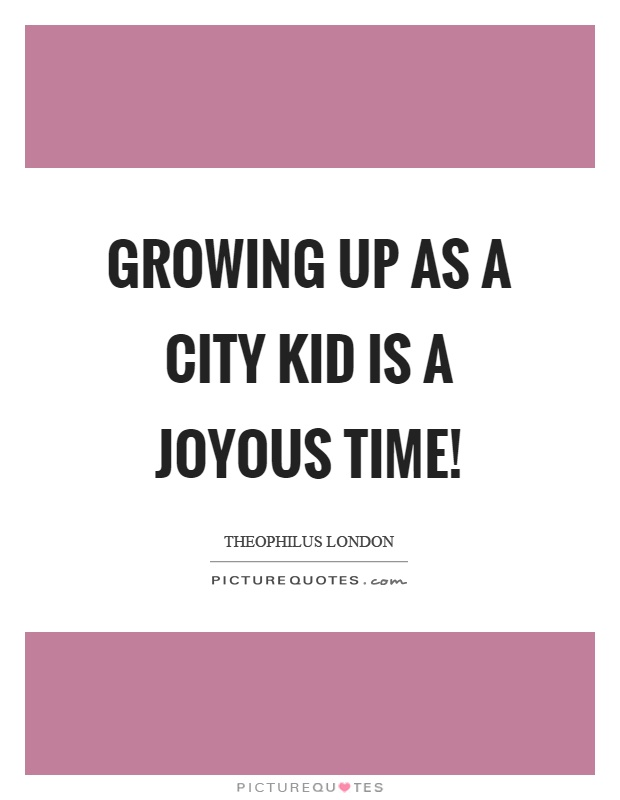Growing up as a city kid is a joyous time! Picture Quote #1