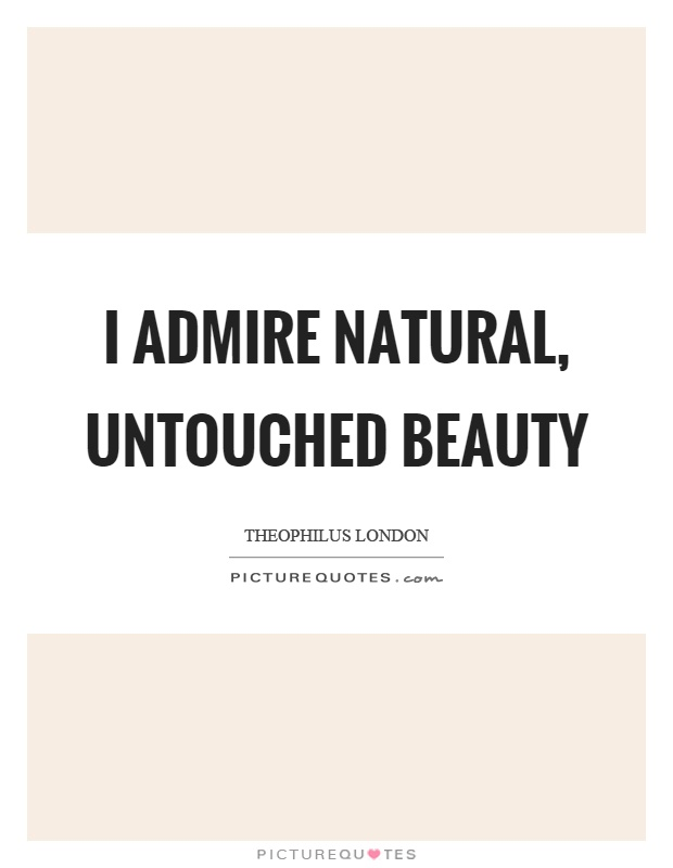 I admire natural, untouched beauty Picture Quote #1