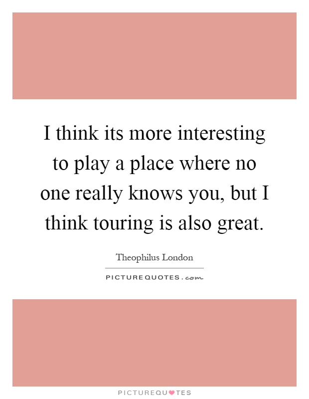 I think its more interesting to play a place where no one really knows you, but I think touring is also great Picture Quote #1