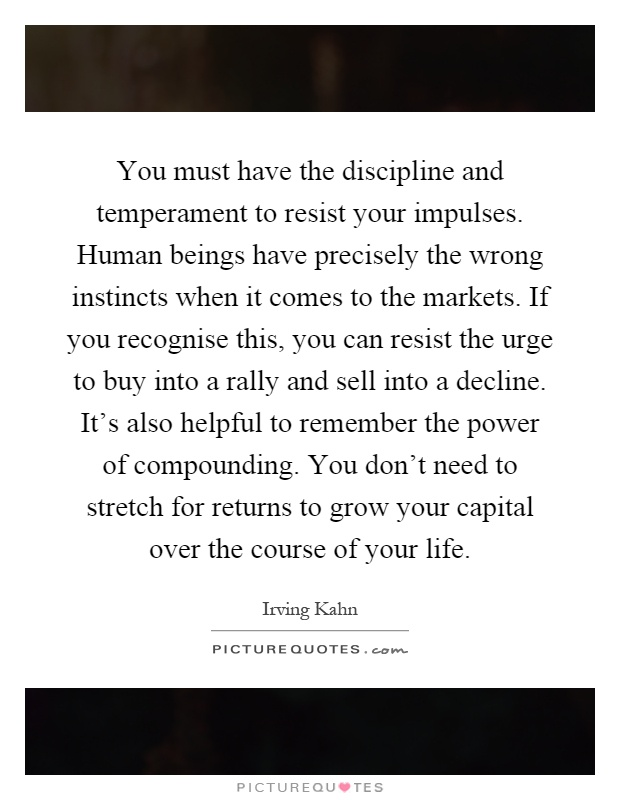 You must have the discipline and temperament to resist your impulses. Human beings have precisely the wrong instincts when it comes to the markets. If you recognise this, you can resist the urge to buy into a rally and sell into a decline. It's also helpful to remember the power of compounding. You don't need to stretch for returns to grow your capital over the course of your life Picture Quote #1
