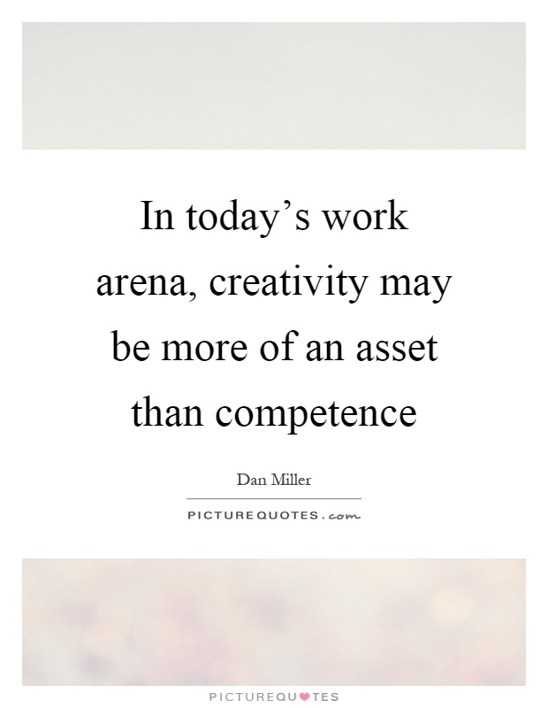 In today's work arena, creativity may be more of an asset than competence Picture Quote #1