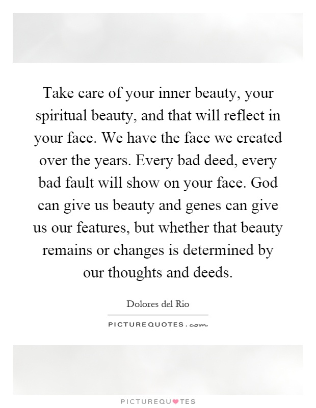 Take care of your inner beauty, your spiritual beauty, and that will reflect in your face. We have the face we created over the years. Every bad deed, every bad fault will show on your face. God can give us beauty and genes can give us our features, but whether that beauty remains or changes is determined by our thoughts and deeds Picture Quote #1