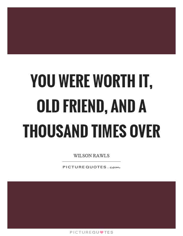 You were worth it, old friend, and a thousand times over Picture Quote #1