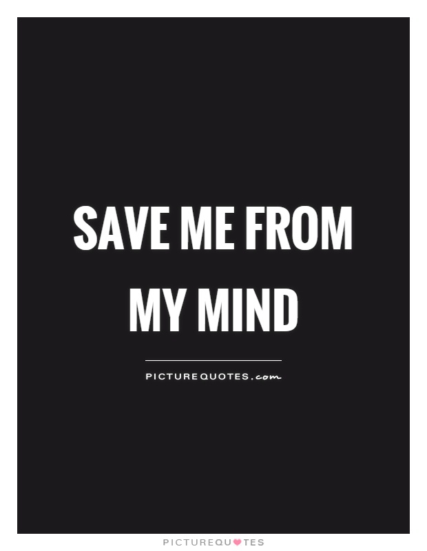 Save me from my mind Picture Quote #1