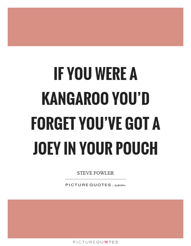 If you were a kangaroo you'd forget you've got a joey in your pouch Picture Quote #1