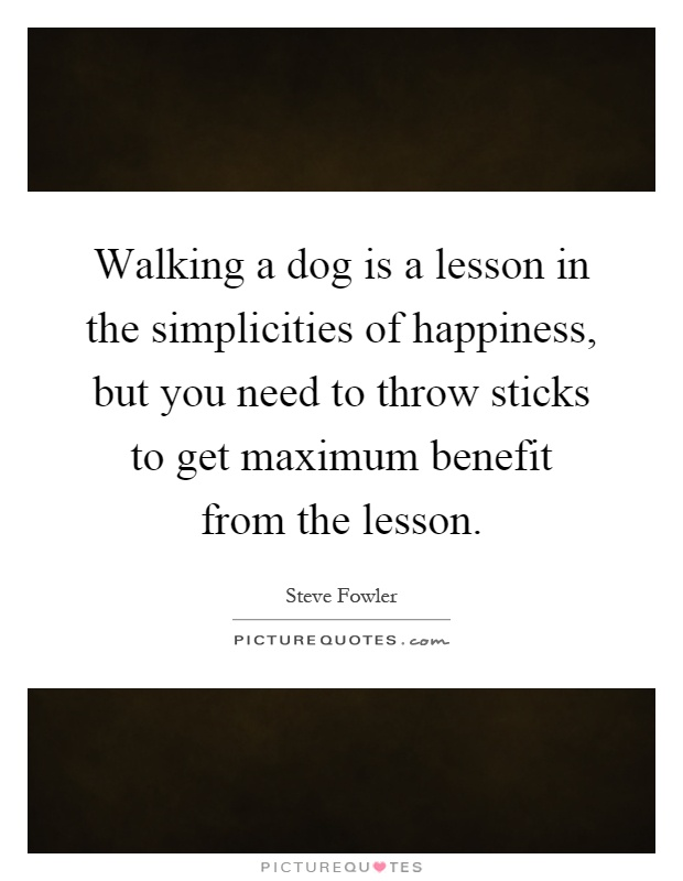Walking a dog is a lesson in the simplicities of happiness, but you need to throw sticks to get maximum benefit from the lesson Picture Quote #1
