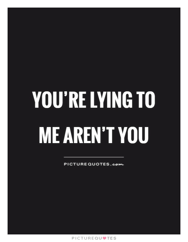 You're lying to me aren't you Picture Quote #1