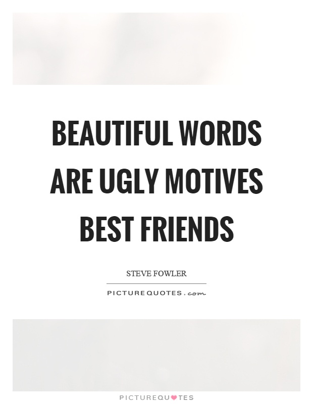 Beautiful words are ugly motives best friends Picture Quote #1