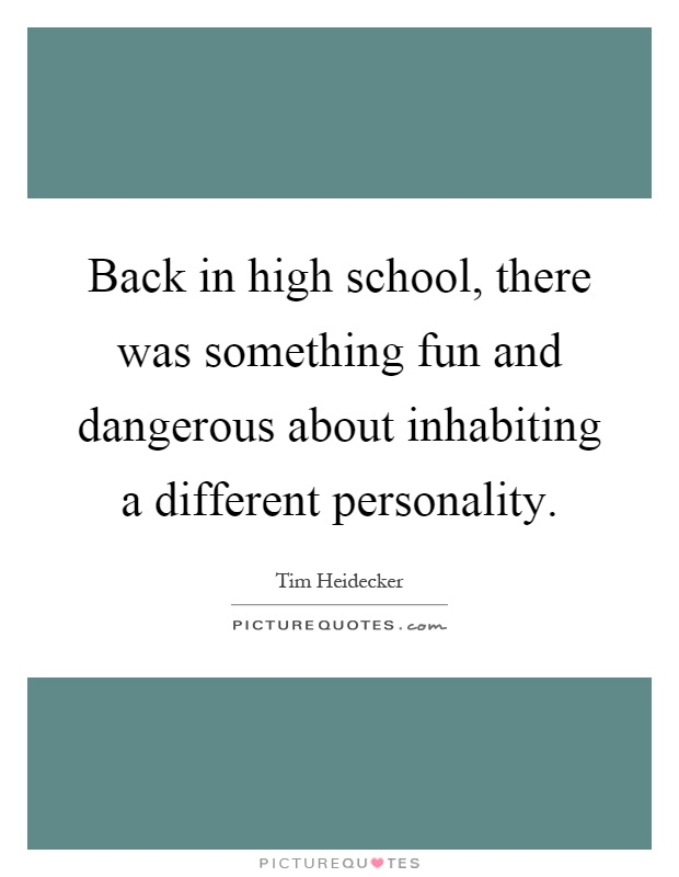 Back in high school, there was something fun and dangerous about inhabiting a different personality Picture Quote #1