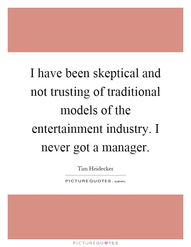 I have been skeptical and not trusting of traditional models of the entertainment industry. I never got a manager Picture Quote #1