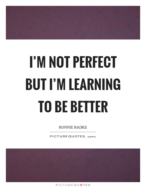 I'm not perfect but I'm learning to be better Picture Quote #1
