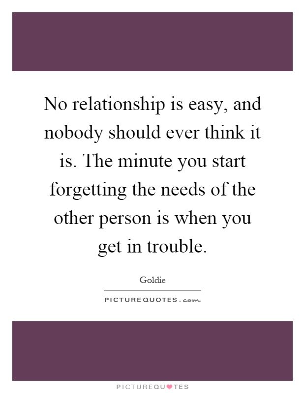 No relationship is easy, and nobody should ever think it is. The minute you start forgetting the needs of the other person is when you get in trouble Picture Quote #1