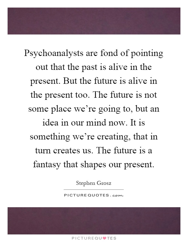 Psychoanalysts are fond of pointing out that the past is alive in the present. But the future is alive in the present too. The future is not some place we're going to, but an idea in our mind now. It is something we're creating, that in turn creates us. The future is a fantasy that shapes our present Picture Quote #1