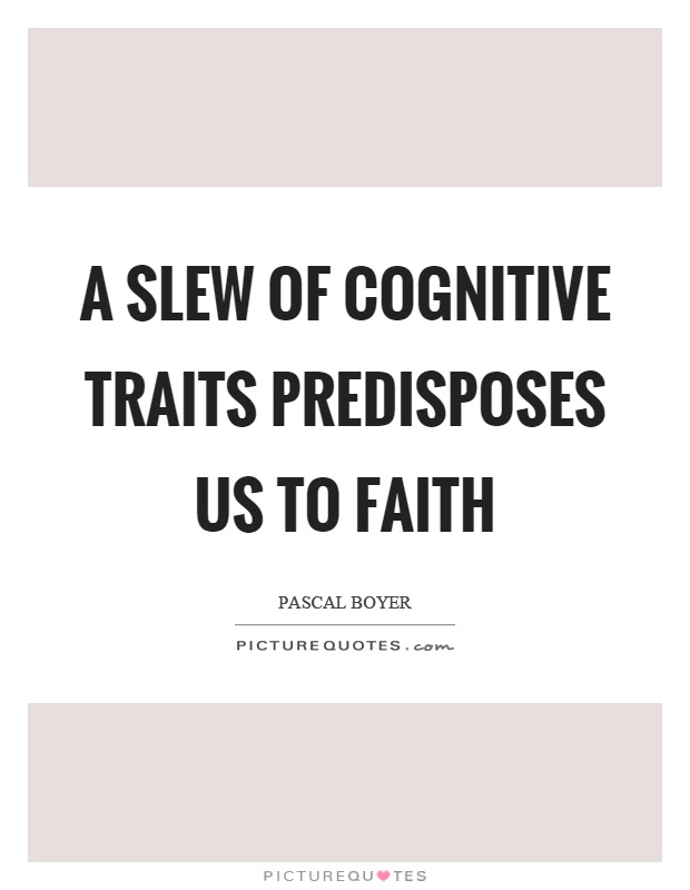 A slew of cognitive traits predisposes us to faith Picture Quote #1