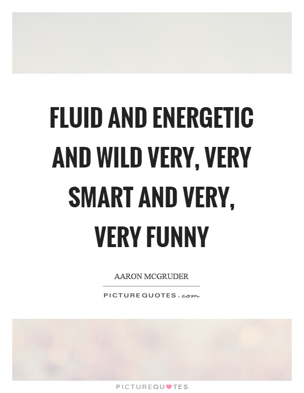 Fluid and energetic and wild very, very smart and very, very funny Picture Quote #1