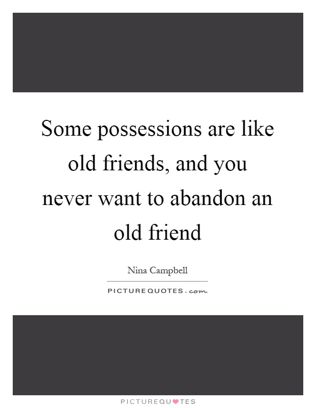 Some possessions are like old friends, and you never want to abandon an old friend Picture Quote #1