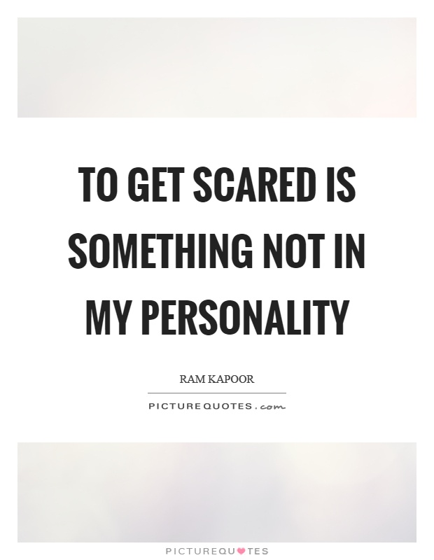 To get scared is something not in my personality Picture Quote #1