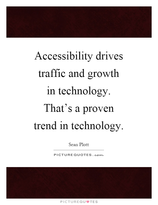 Accessibility drives traffic and growth in technology. That's a proven trend in technology Picture Quote #1