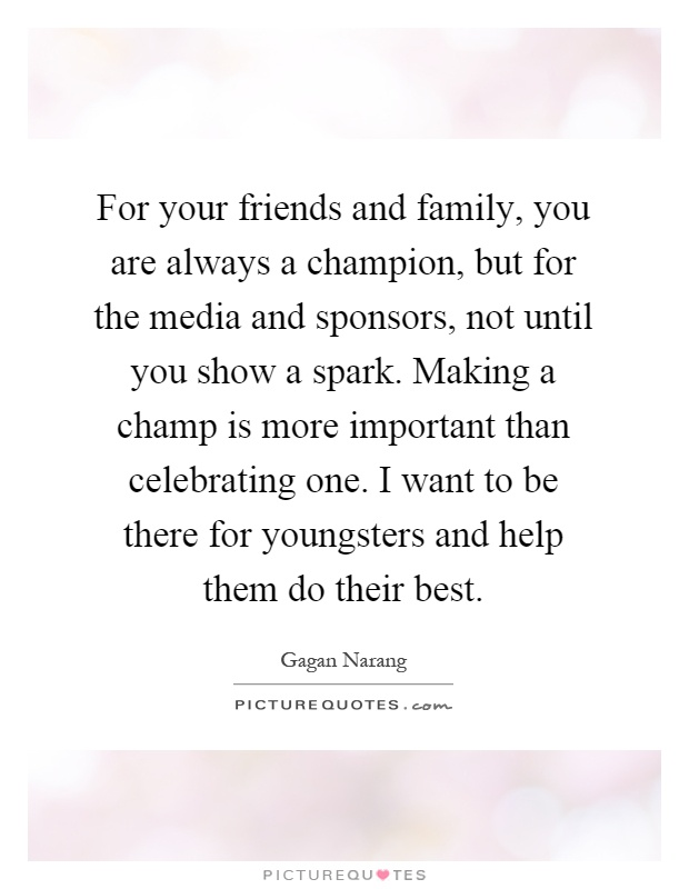 For your friends and family, you are always a champion, but for the media and sponsors, not until you show a spark. Making a champ is more important than celebrating one. I want to be there for youngsters and help them do their best Picture Quote #1