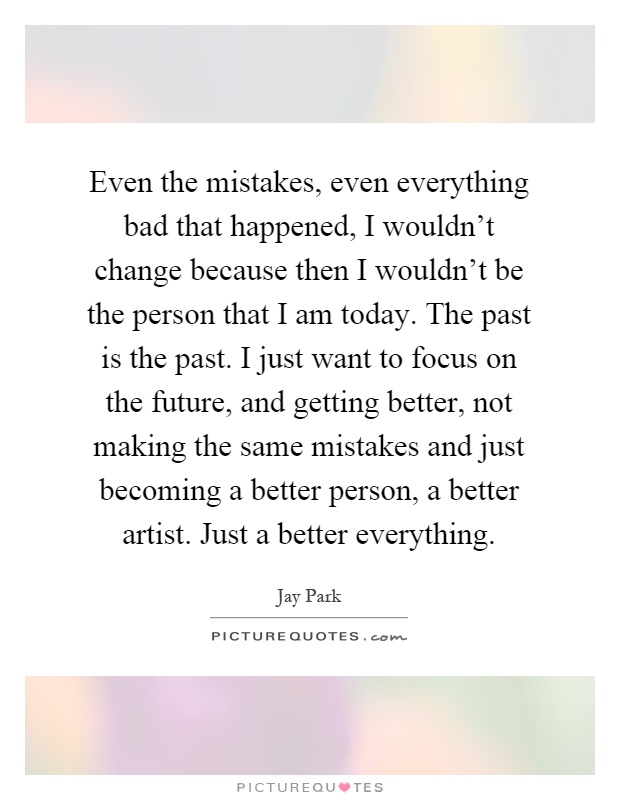 Even the mistakes, even everything bad that happened, I wouldn't change because then I wouldn't be the person that I am today. The past is the past. I just want to focus on the future, and getting better, not making the same mistakes and just becoming a better person, a better artist. Just a better everything Picture Quote #1