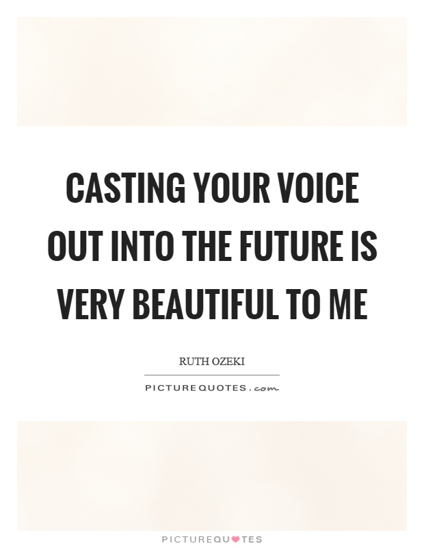 Casting your voice out into the future is very beautiful to me Picture Quote #1