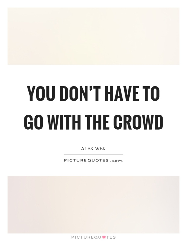 You don't have to go with the crowd Picture Quote #1