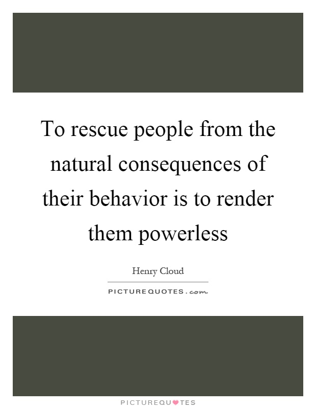 To rescue people from the natural consequences of their behavior is to render them powerless Picture Quote #1