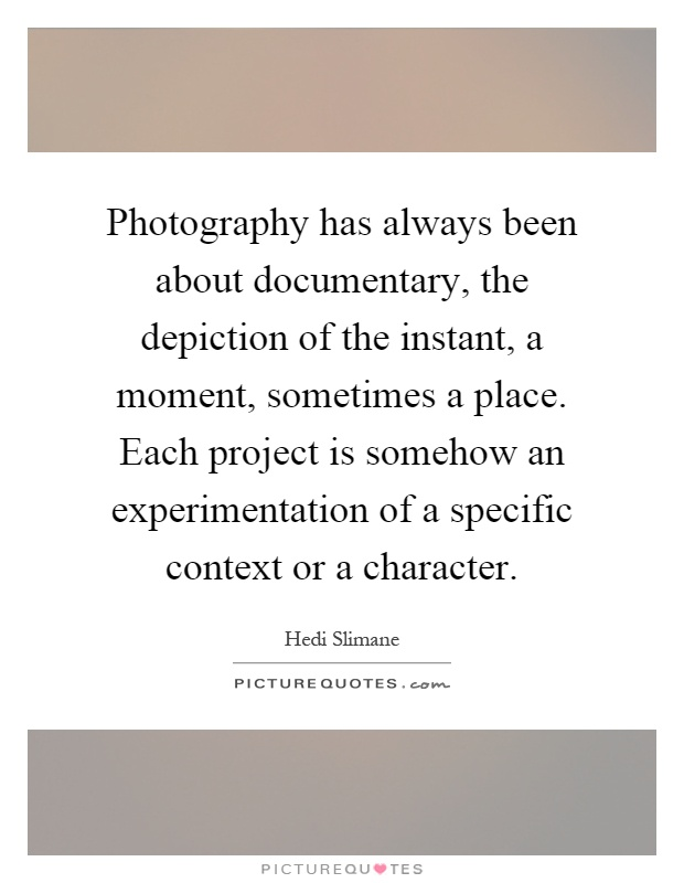Photography has always been about documentary, the depiction of the instant, a moment, sometimes a place. Each project is somehow an experimentation of a specific context or a character Picture Quote #1