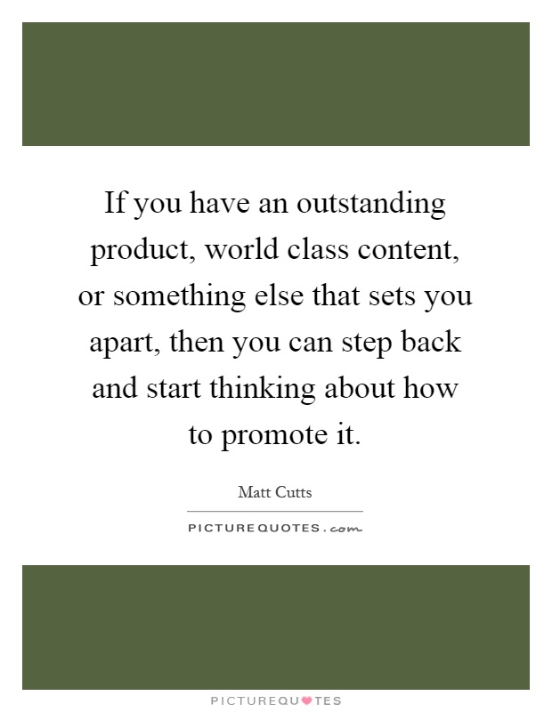If you have an outstanding product, world class content, or something else that sets you apart, then you can step back and start thinking about how to promote it Picture Quote #1