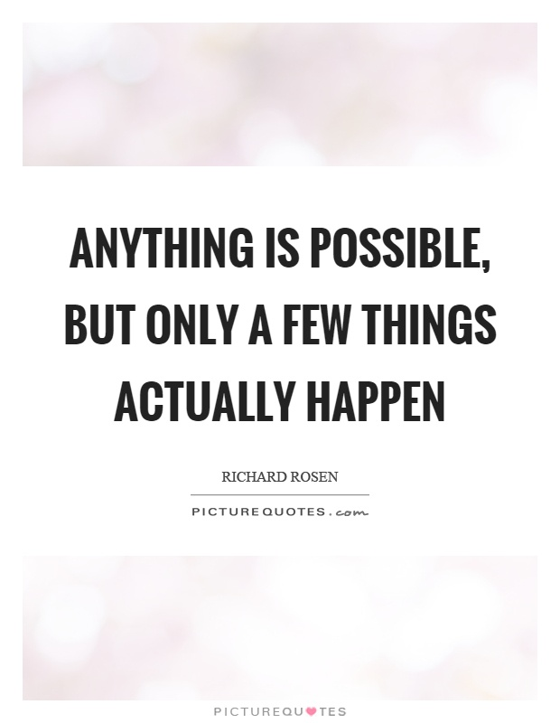 Anything is possible, but only a few things actually happen Picture Quote #1